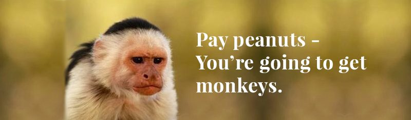 Pay Peanuts - You're Going to Get Monkeys.